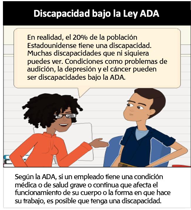 Panel #2 Discapacidad Bajo la ADA: Alguien en un rol de recursos humanos: En realidad, el 20% de la población Estadounidense tiene una discapacidad. Muchas discapacidades que ni siquiera puedes ver. Condiciones como problemas de audición, depresión y cáncer pueden ser discapacidades bajo la ADA. Texto de apoyo: Bajo la ADA, si un empleado tiene una condición médica o de salud grave o continua que afecta el funcionamiento de su cuerpo o la forma en que hace su trabajo, es posible que tenga una discapacidad.